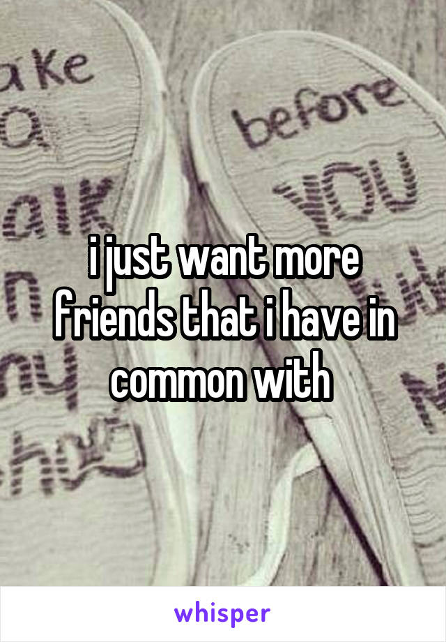 i just want more friends that i have in common with
