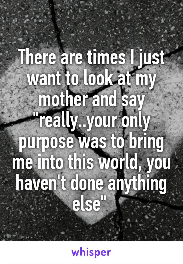 """There are times I just want to look at my mother and say """"really..your only purpose was to bring me into this world, you haven't done anything else"""""""