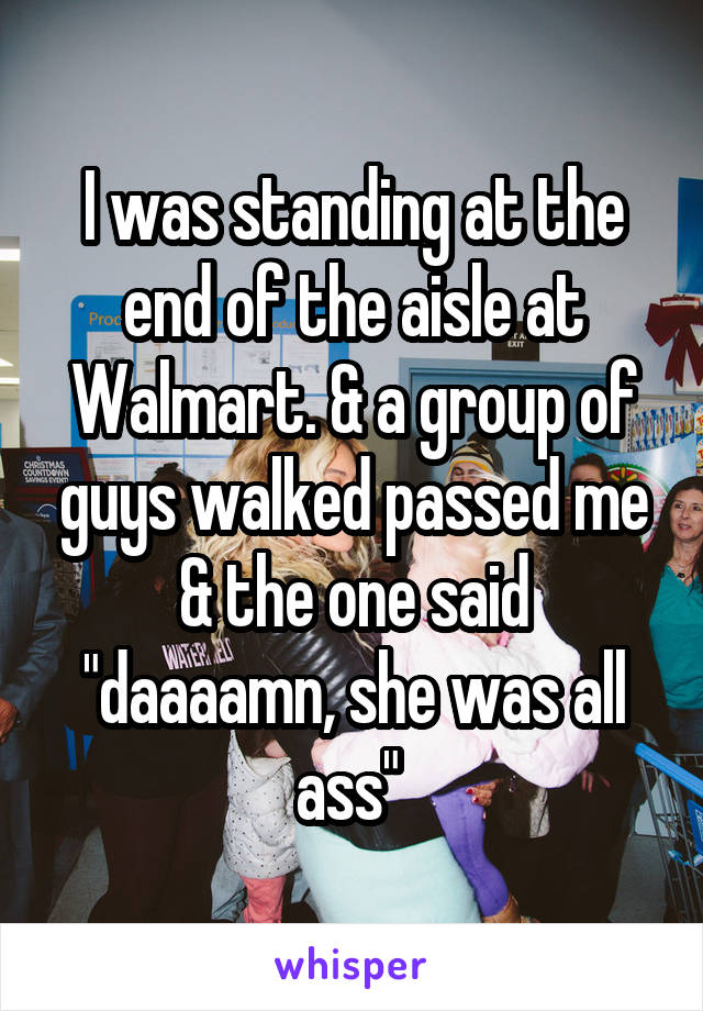 """I was standing at the end of the aisle at Walmart. & a group of guys walked passed me & the one said """"daaaamn, she was all ass"""""""