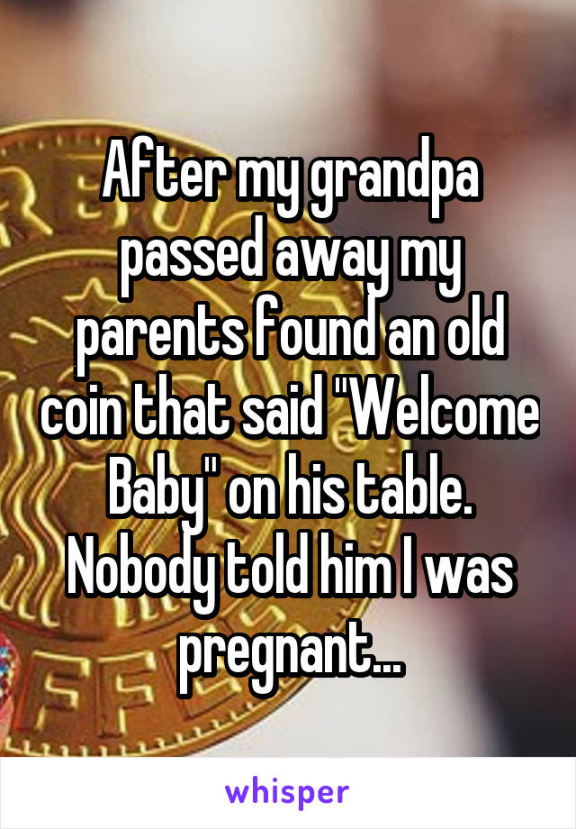 """After my grandpa passed away my parents found an old coin that said """"Welcome Baby"""" on his table. Nobody told him I was pregnant..."""