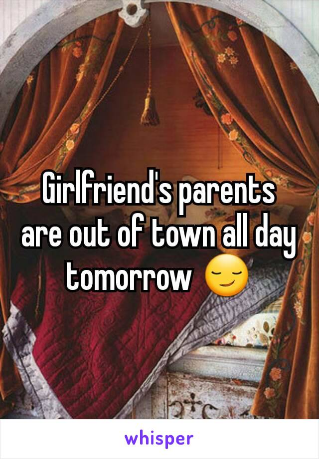 Girlfriend's parents are out of town all day tomorrow 😏