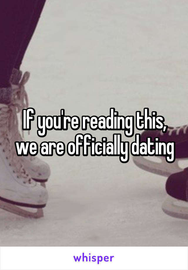 If you're reading this, we are officially dating