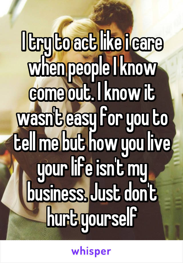 I try to act like i care when people I know come out. I know it wasn't easy for you to tell me but how you live your life isn't my business. Just don't hurt yourself