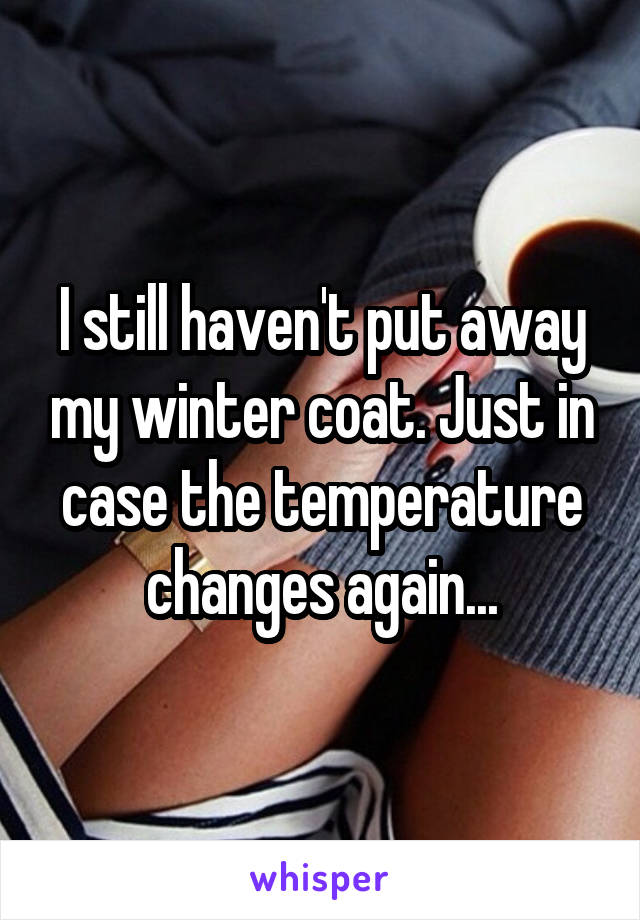 I still haven't put away my winter coat. Just in case the temperature changes again...