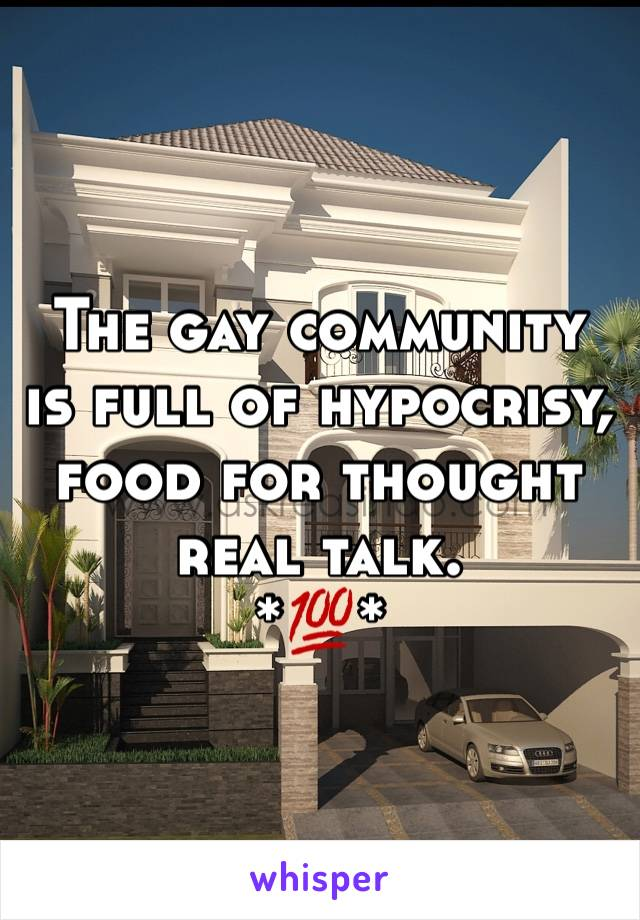 The gay community is full of hypocrisy, food for thought real talk.  *💯*