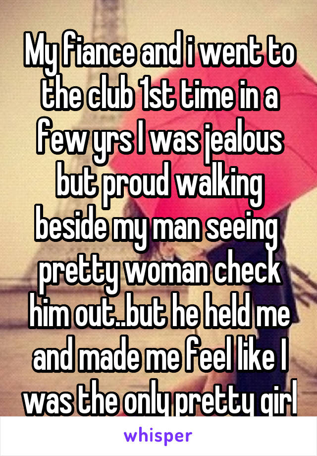 My fiance and i went to the club 1st time in a few yrs I was jealous but proud walking beside my man seeing  pretty woman check him out..but he held me and made me feel like I was the only pretty girl
