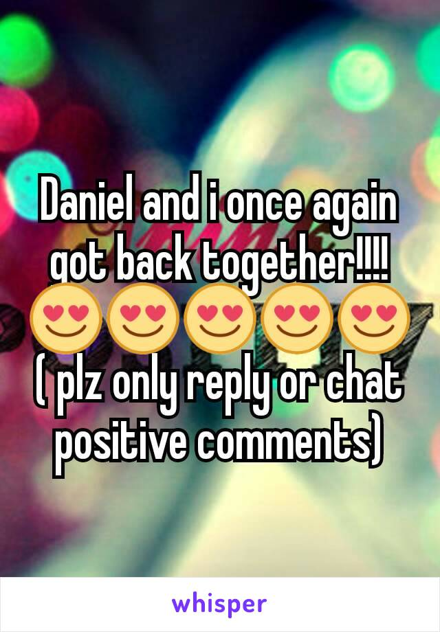 Daniel and i once again got back together!!!! 😍😍😍😍😍 ( plz only reply or chat positive comments)