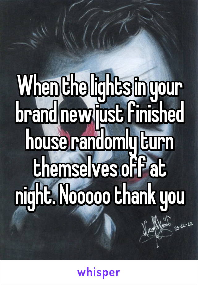 When the lights in your brand new just finished house randomly turn themselves off at night. Nooooo thank you