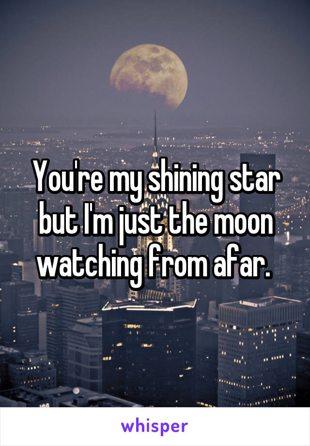You're my shining star but I'm just the moon watching from afar.