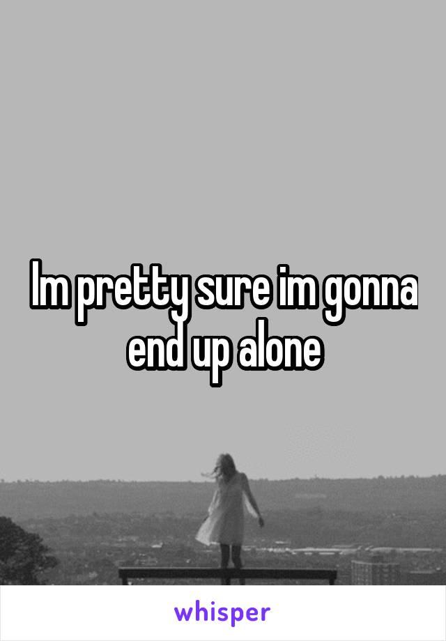 Im pretty sure im gonna end up alone