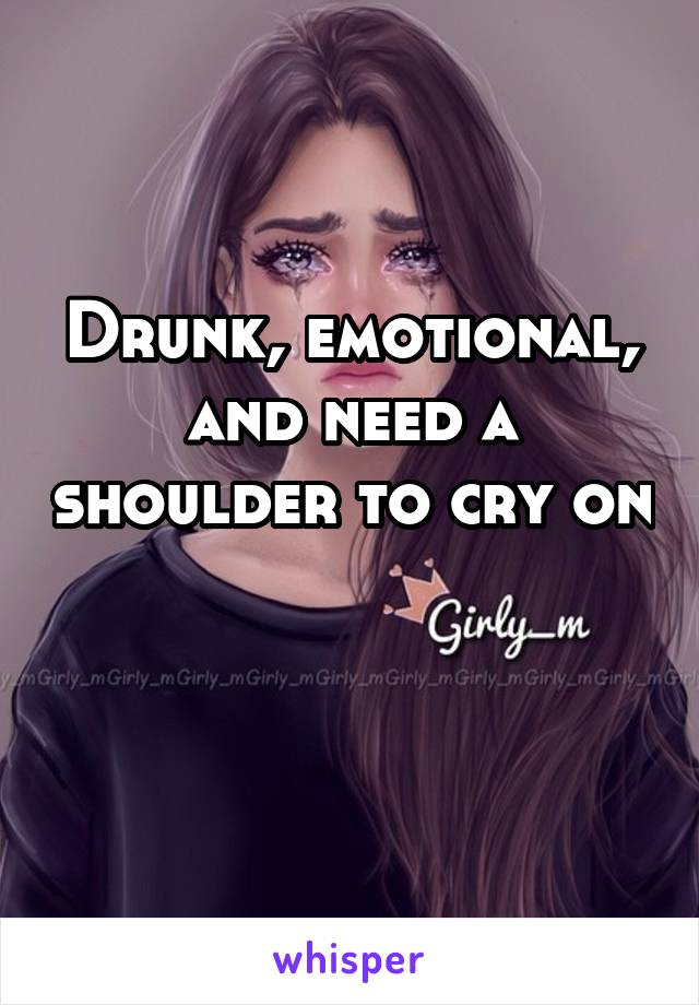 Drunk, emotional, and need a shoulder to cry on