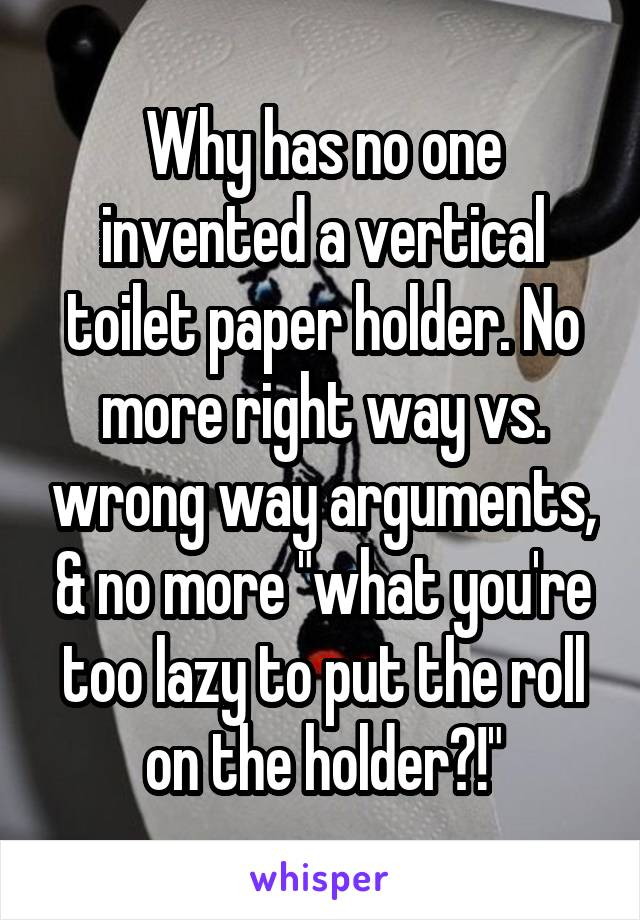 """Why has no one invented a vertical toilet paper holder. No more right way vs. wrong way arguments, & no more """"what you're too lazy to put the roll on the holder?!"""""""