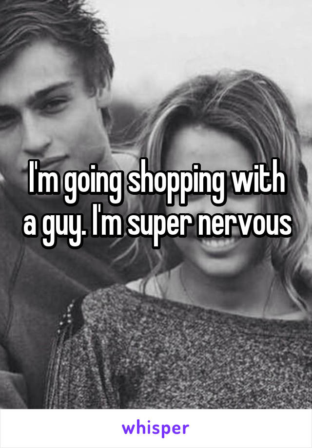 I'm going shopping with a guy. I'm super nervous