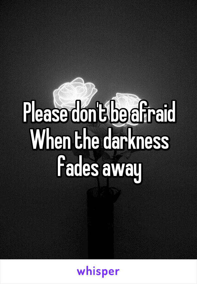 Please don't be afraid When the darkness fades away