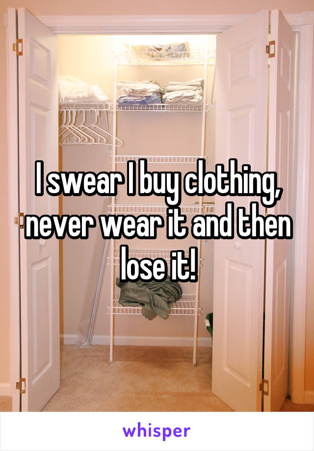 I swear I buy clothing, never wear it and then lose it!