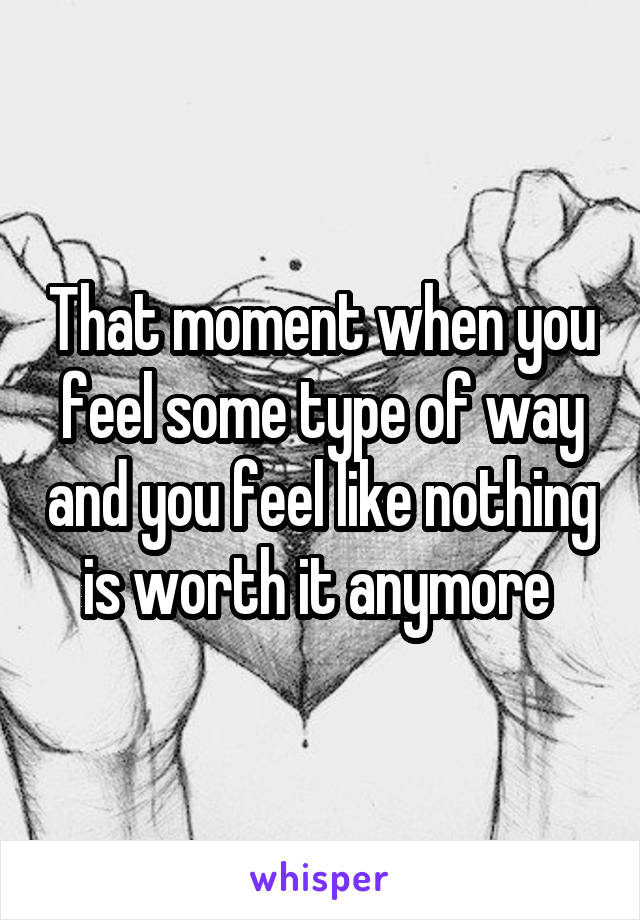 That moment when you feel some type of way and you feel like nothing is worth it anymore