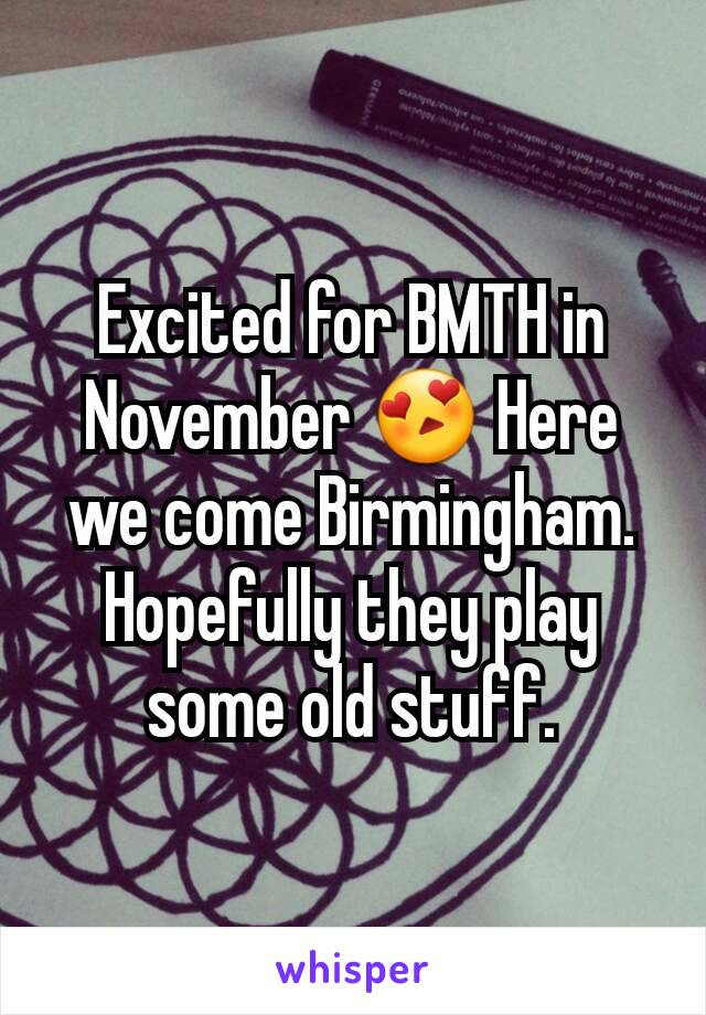 Excited for BMTH in November 😍 Here we come Birmingham. Hopefully they play some old stuff.