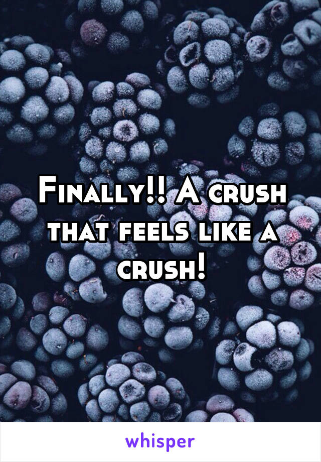 Finally!! A crush that feels like a crush!