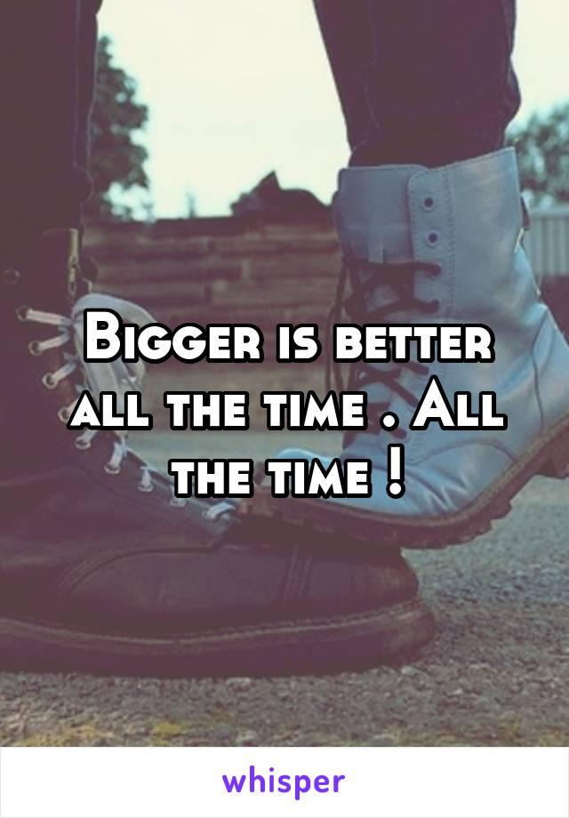 Bigger is better all the time . All the time !
