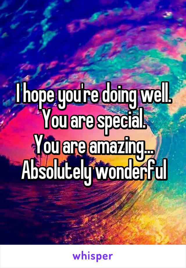 I hope you're doing well. You are special. You are amazing... Absolutely wonderful
