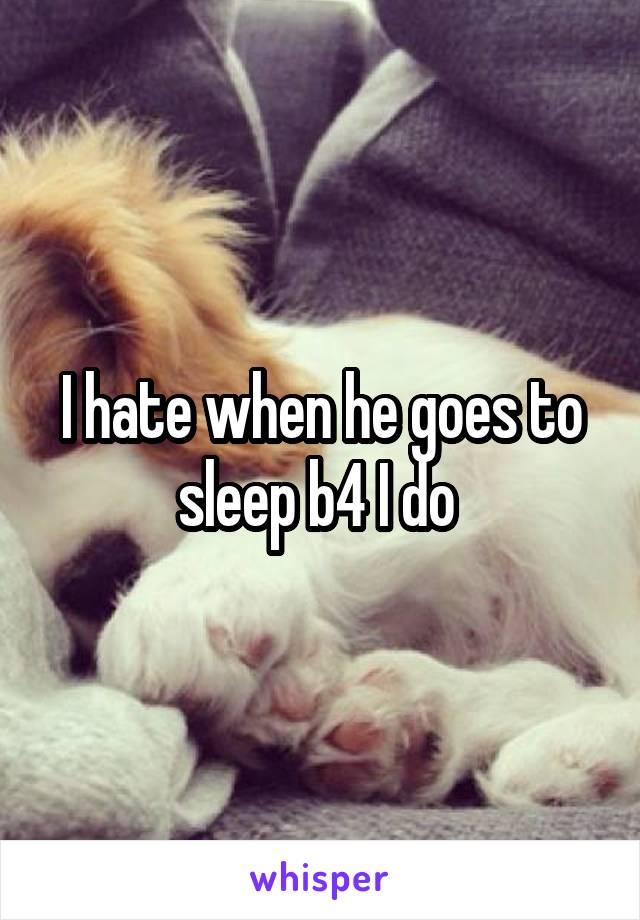I hate when he goes to sleep b4 I do