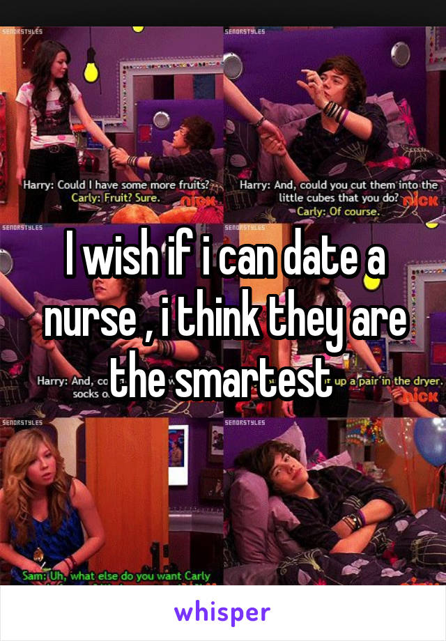 I wish if i can date a nurse , i think they are the smartest