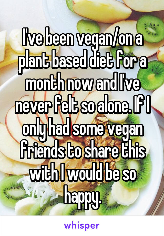 I've been vegan/on a plant based diet for a month now and I've never felt so alone. If I only had some vegan friends to share this with I would be so happy.