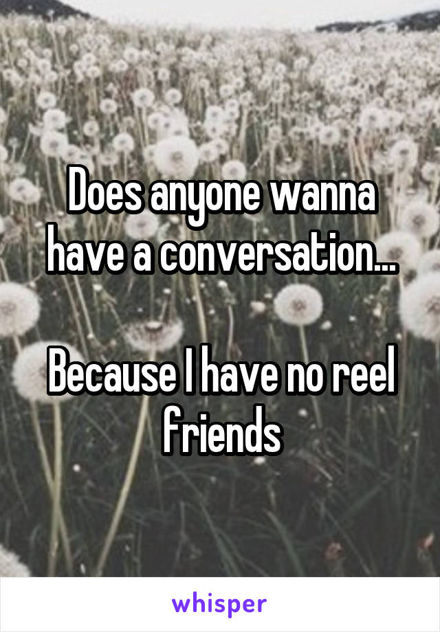 Does anyone wanna have a conversation...  Because I have no reel friends