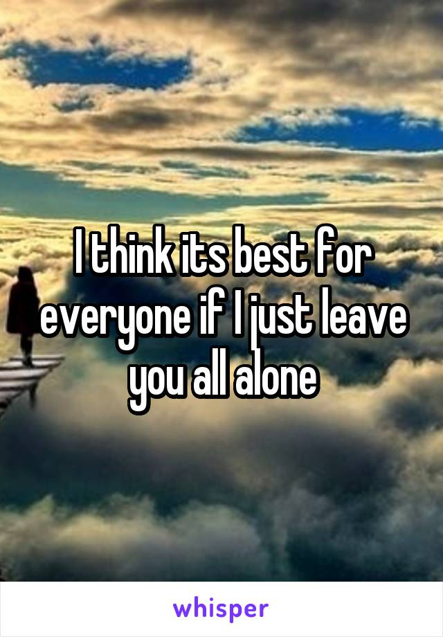 I think its best for everyone if I just leave you all alone
