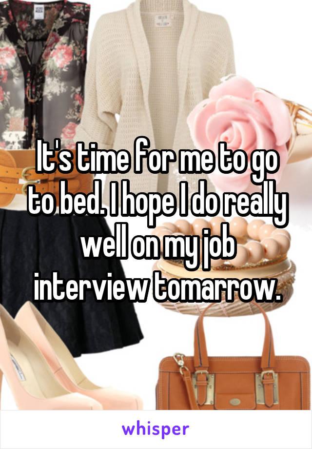 It's time for me to go to bed. I hope I do really well on my job interview tomarrow.
