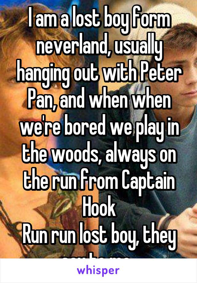 I am a lost boy form neverland, usually hanging out with Peter Pan, and when when we're bored we play in the woods, always on the run from Captain Hook Run run lost boy, they say to me.