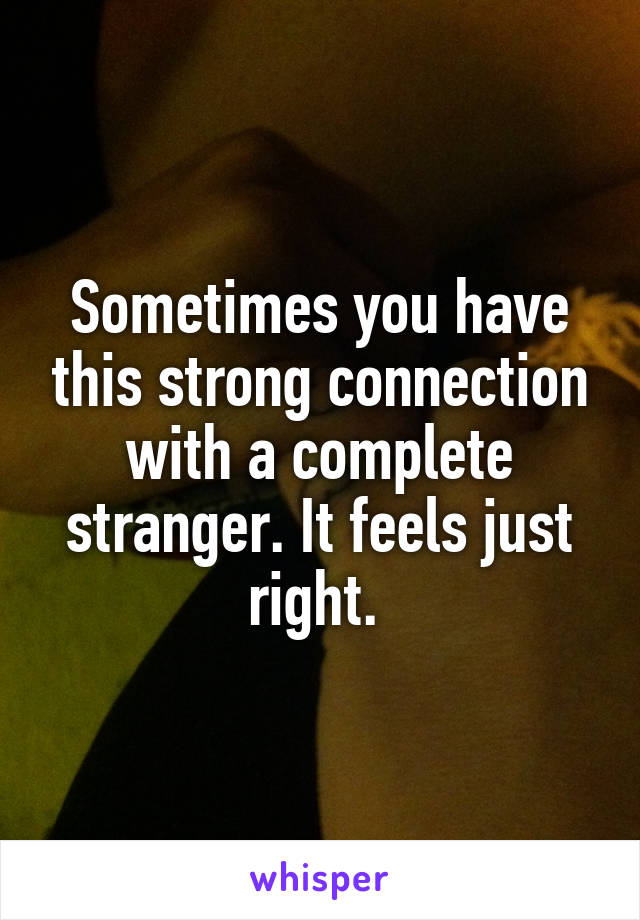 Sometimes you have this strong connection with a complete stranger. It feels just right.