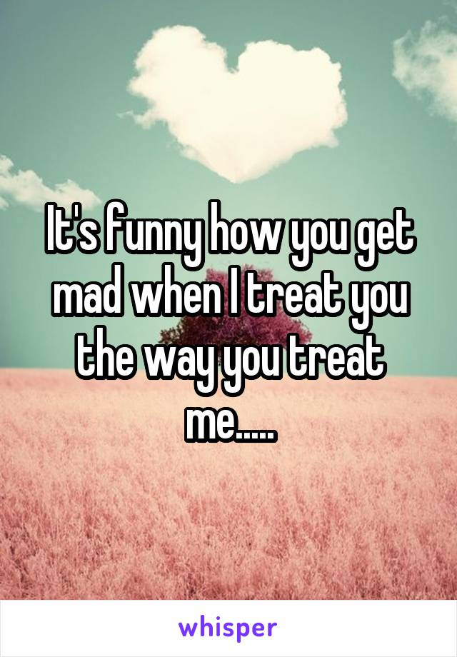 It's funny how you get mad when I treat you the way you treat me.....