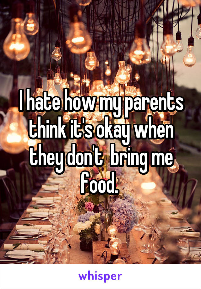 I hate how my parents think it's okay when they don't  bring me food.
