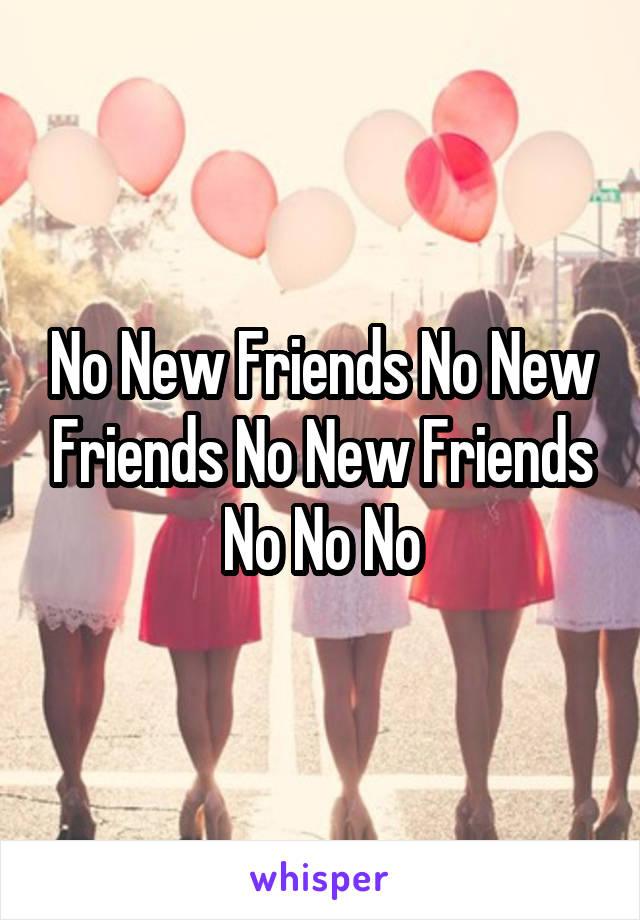 No New Friends No New Friends No New Friends No No No