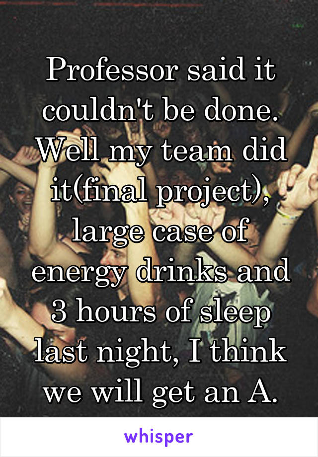 Professor said it couldn't be done. Well my team did it(final project), large case of energy drinks and 3 hours of sleep last night, I think we will get an A.