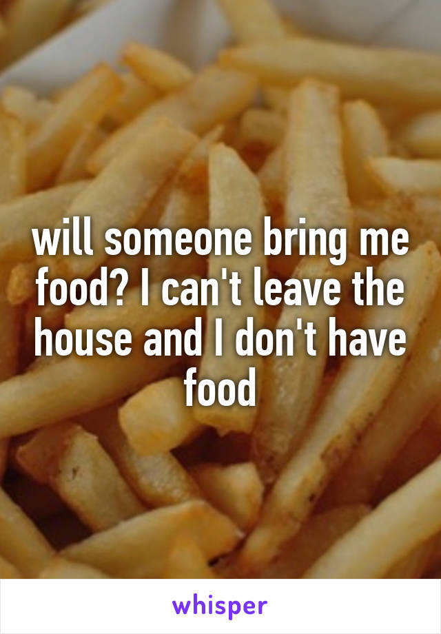 will someone bring me food? I can't leave the house and I don't have food