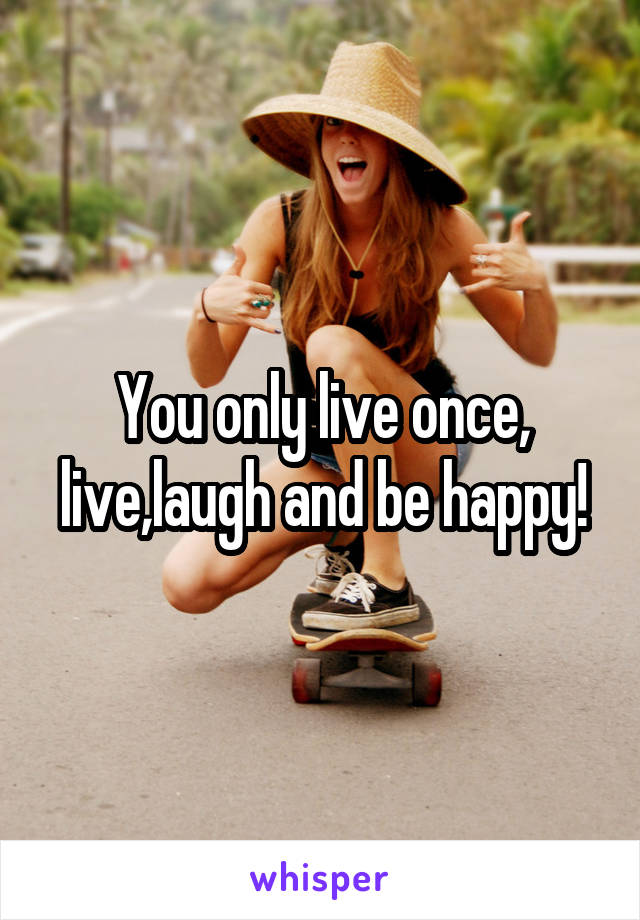 You only live once, live,laugh and be happy!