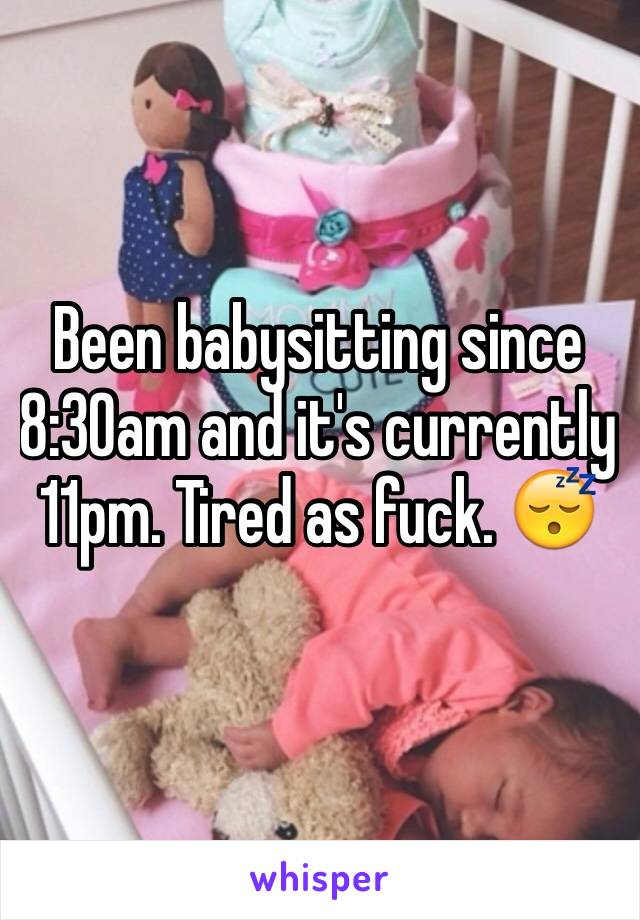 Been babysitting since 8:30am and it's currently 11pm. Tired as fuck. 😴