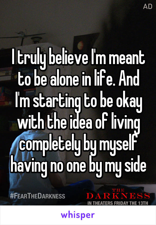 I truly believe I'm meant to be alone in life. And I'm starting to be okay with the idea of living completely by myself having no one by my side