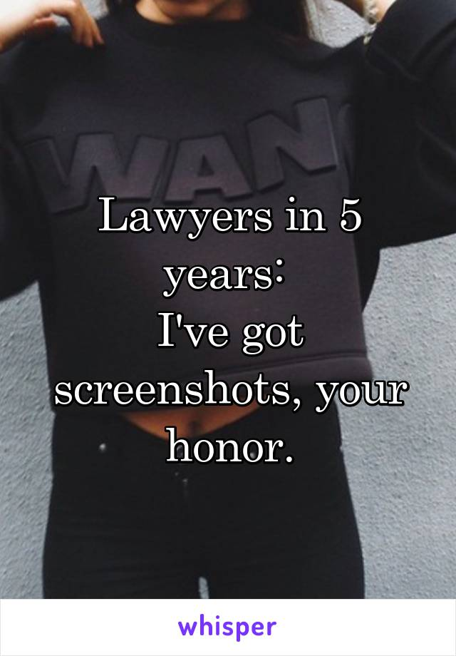 Lawyers in 5 years:  I've got screenshots, your honor.