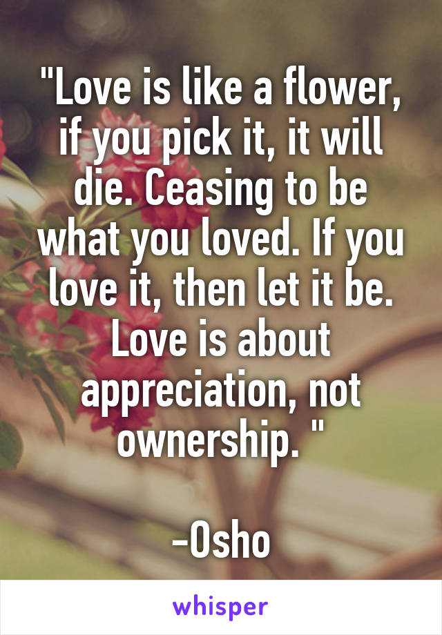 """Love is like a flower, if you pick it, it will die. Ceasing to be what you loved. If you love it, then let it be. Love is about appreciation, not ownership. ""  -Osho"