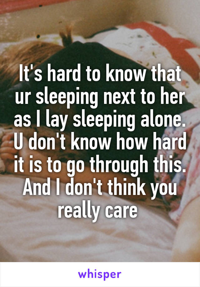 It's hard to know that ur sleeping next to her as I lay sleeping alone. U don't know how hard it is to go through this. And I don't think you really care