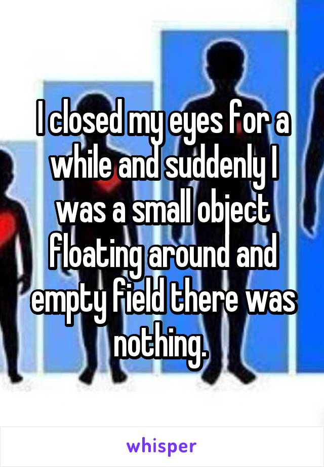 I closed my eyes for a while and suddenly I was a small object floating around and empty field there was nothing.