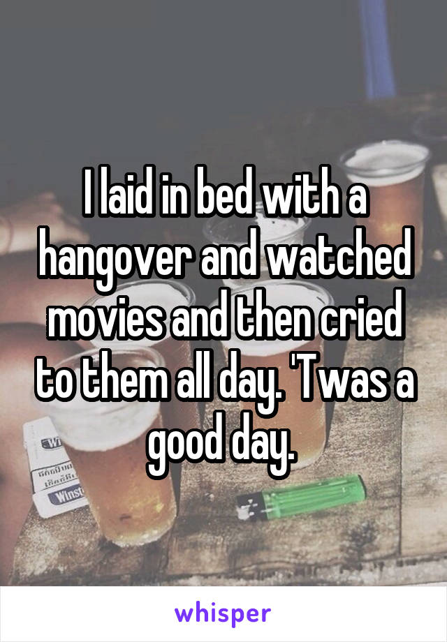 I laid in bed with a hangover and watched movies and then cried to them all day. 'Twas a good day.