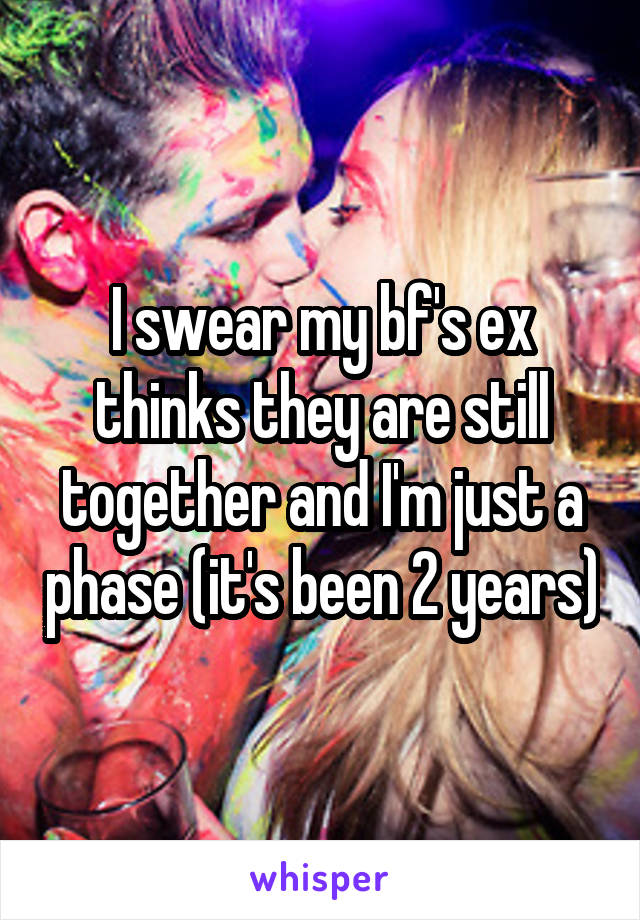 I swear my bf's ex thinks they are still together and I'm just a phase (it's been 2 years)