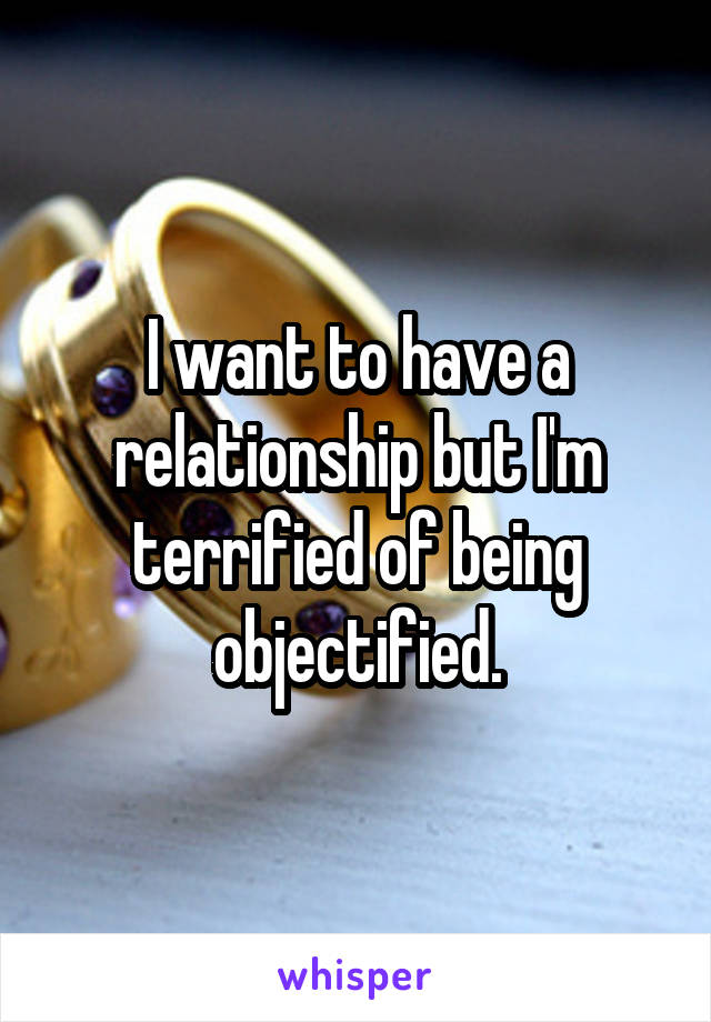 I want to have a relationship but I'm terrified of being objectified.