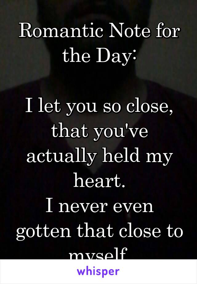 Romantic Note for the Day:  I let you so close, that you've actually held my heart. I never even gotten that close to myself.
