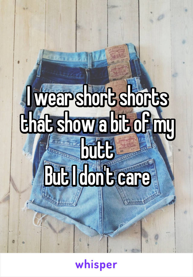 I wear short shorts that show a bit of my butt But I don't care