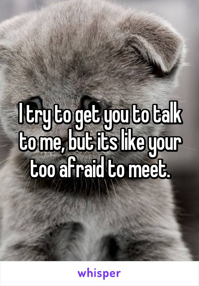 I try to get you to talk to me, but its like your too afraid to meet.